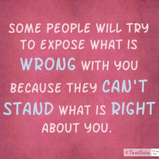 Some people will try to expose what is wrong with you because they can't stand what is right with you.