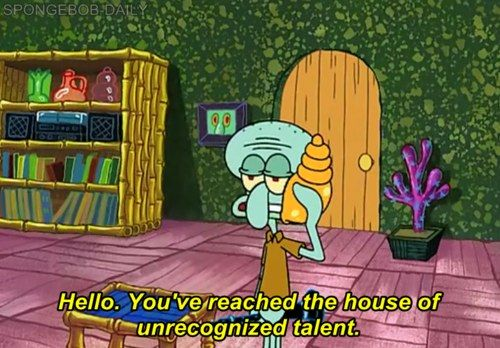 I laughed when I saw this! I think he is talented but everyone interrupts him! Go Squidward go!