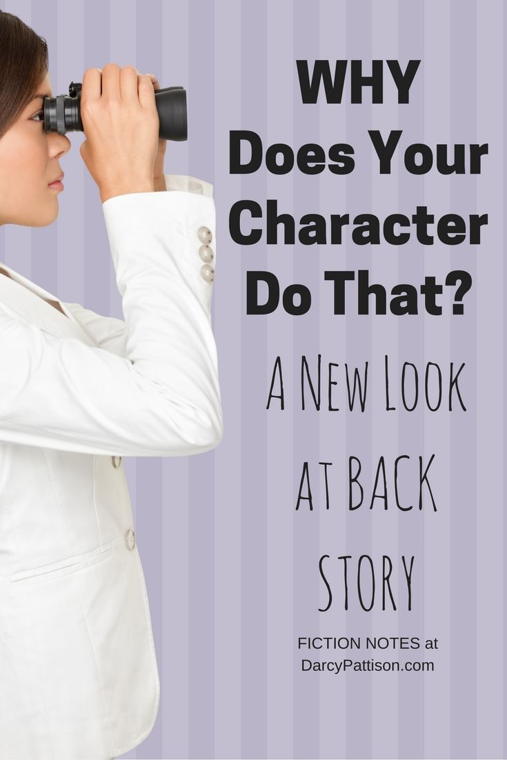 To understand why your character does something, you need to look at the back story. What happened to make this character like this? | Fiction Notes at DarcyPattison.com