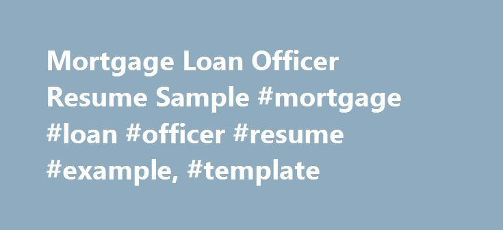 Mortgage Loan Officer Resume Sample #mortgage #loan #officer #resume #example, #template http://kansas-city.remmont.com/mortgage-loan-officer-resume-sample-mortgage-loan-officer-resume-example-template/  # Mortgage Loan Officer Resume Resume Officer Resume Mortgage Loan Officer Resume Mortgage loan officers work with people who want to buy houses or other real estate or get new real estate loans for property they already own either for extension or renovation. They typically work on…