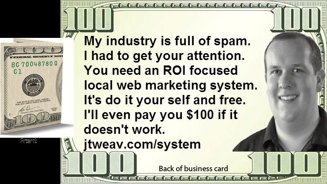 I'm thinking of placing these b cards around town.  I'm looking for a way to cut through all the white noise from bad internet marketers. I've been working on a free course to help people do local internet marketing. What would you think if found this and you thought this was a $100 bill and then read the back?