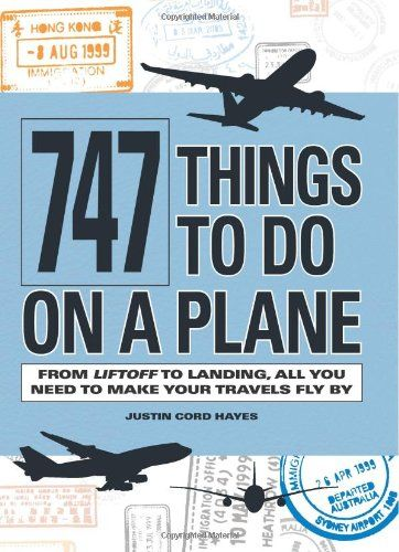 747 Things to Do on a Plane: From Lift-off to Landing, All You Need to Make Your…