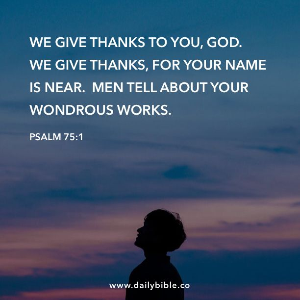Psalm 75:1 We give thanks to you, God.  We give thanks, for your Name is near.  Men tell about your wondrous works.