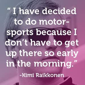 """Kimi Raikkonen - """"I have decided to do motorsports because I don't have to get up there so early in the morning."""" #carquotes #formulaone #quote"""