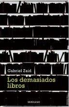"""Gabriel Zaid. """"Los demasiados libros"""". Editorial Debolsillo. Cada treinta segundos se publica un libro. Si nuestra pasión por escribir se desmadra, en un futuro habrá más gente escribiendo libros que leyéndolos. Los demasiados libros es una reflexión aguda y también un acto amoroso desenfadado que deberían leer lectores, autores, editores, libreros y... otra vez, lectores, autores."""
