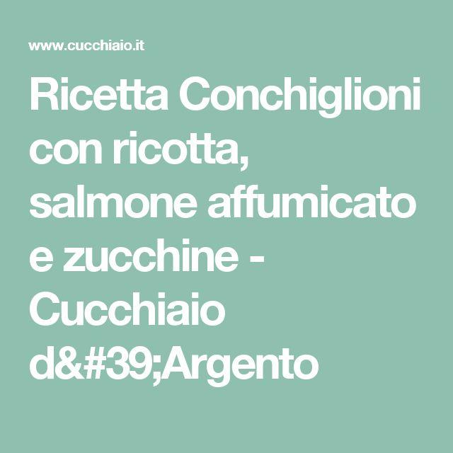 Ricetta Conchiglioni con ricotta, salmone affumicato e zucchine - Cucchiaio d'Argento