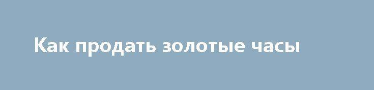 Как продать золотые часы http://rusdozor.ru/2017/03/22/kak-prodat-zolotye-chasy/  О пользе услуг часового ломбарда при продаже золотых часов Если вы владеете дорогими золотыми антикварными часами и ищете место, куда их можно выгодно сдать, то часовой ломбард — это именно то, что нужно. Когда требуется быстро получить деньги и при ...