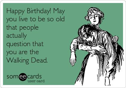 Happy Birthday! May you live to be so old that people actually question that you are the Walking Dead.