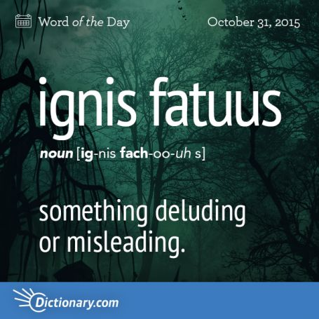 Todays Word is ignis fatuus: something deluding or misleading.