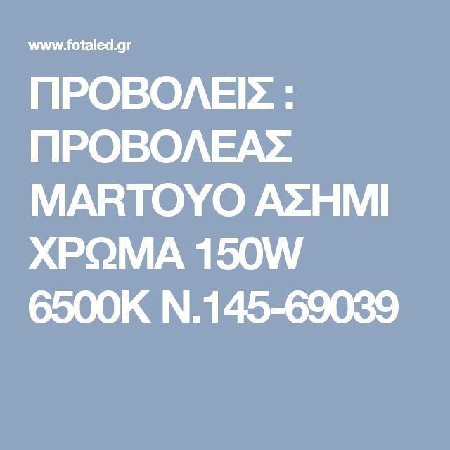 ΠΡΟΒΟΛΕΙΣ : ΠΡΟΒΟΛΕΑΣ MARTOYO ΑΣΗΜΙ ΧΡΩΜΑ 150W 6500K N.145-69039