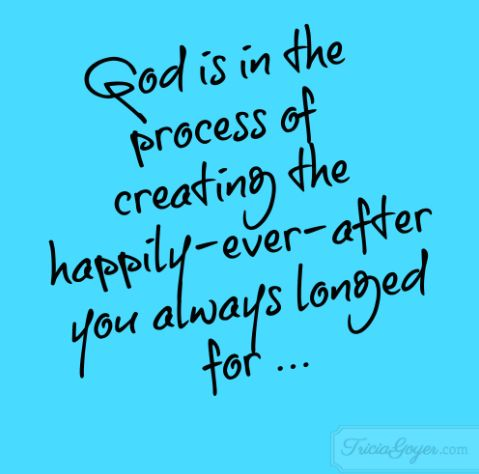 God is in the process of creating the happily-ever-after you always longed for ...