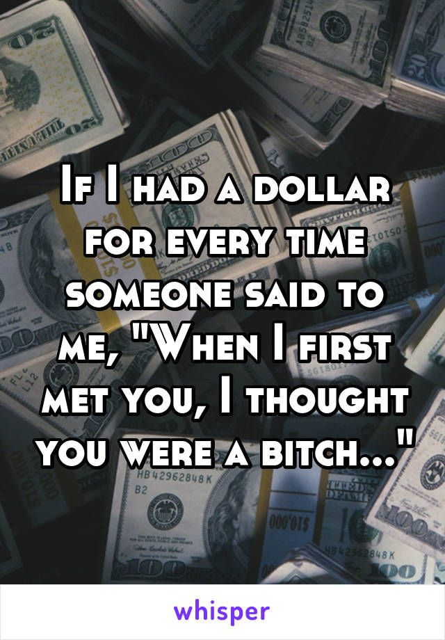 """If I had a dollar for every time someone said to me, """"When I first met you, I thought you were a bitch..."""""""
