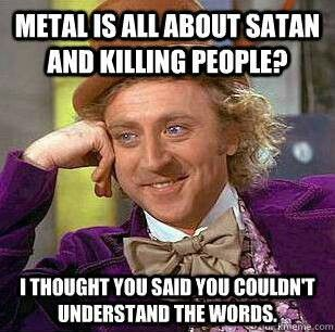 Metal, I hate when people say this! Listen to it enough and you can begin to understand it.