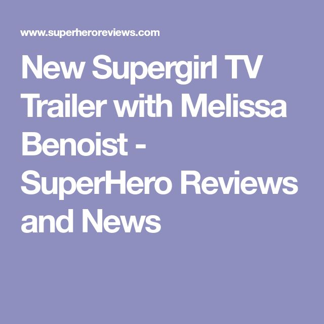 New Supergirl TV Trailer with Melissa Benoist - SuperHero Reviews and News