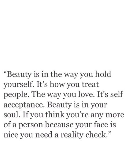 beauty is in the way you hold yourself. it's how you treat people. the way you love. it's self acceptance. beauty is in your soul. if you think you're any more of a person because your face is nice, you need a reality check.
