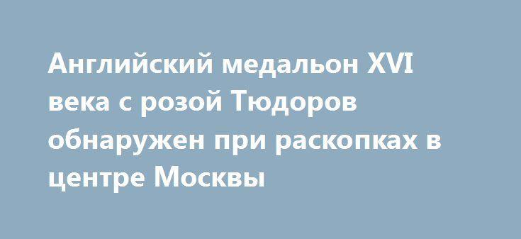 Английский медальон XVI века с розой Тюдоров обнаружен при раскопках в центре Москвы https://www.votpusk.ru/news.asp?msg=547552
