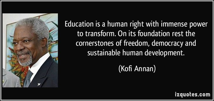 Education is a human right with immense power to transform. On its foundation rest the cornerstones of freedom, democracy and sustainable human development. (Kofi Annan) #quotes #quote #quotations #KofiAnnan