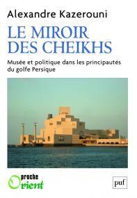Le miroir des cheikhs : musée et politique dans les principautés du golfe Persique / Alexandre Kazerouni - https://bib.uclouvain.be/opac/ucl/fr/chamo/chamo%3A1942037?i=0