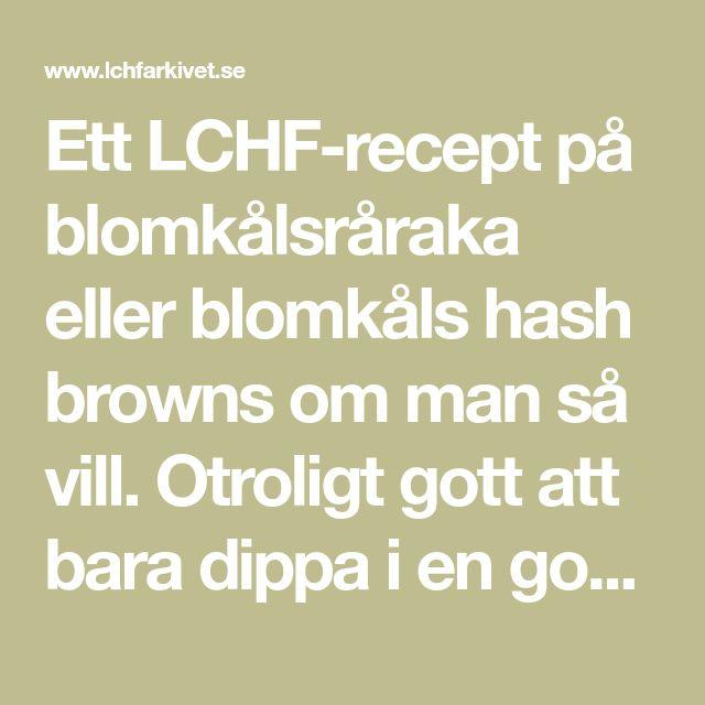 Ett LCHF-recept på blomkålsråraka eller blomkåls hash browns om man så vill. Otroligt gott att bara dippa i en god sås eller äta med stekt fläsk och lingon.