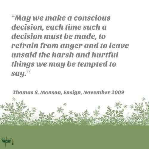 """May we make a conscious decision, each time such a decision must be made, to refrain from anger and to leave unsaid the harsh and hurtful things we may be tempted to say.""   ~Thomas S. Monson"