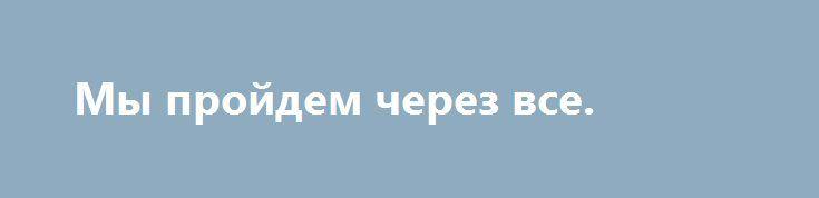 Мы пройдем через все. http://yatalant.com/literatura/poyezija/my-proidem-cherez-vse.html