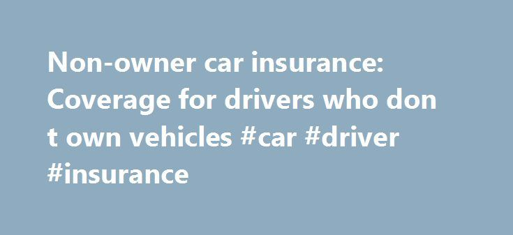 Non-owner car insurance: Coverage for drivers who don t own vehicles #car #driver #insurance http://utah.remmont.com/non-owner-car-insurance-coverage-for-drivers-who-don-t-own-vehicles-car-driver-insurance/  # Non-owner car insurance: Coverage for drivers who don't own vehicles Your email has been sent! Thanks for sharing this page! Please note that the email may go to the recipient's spam folder. If you don't own a car but still drive often, a non-owner car insurance policy may be a wise…