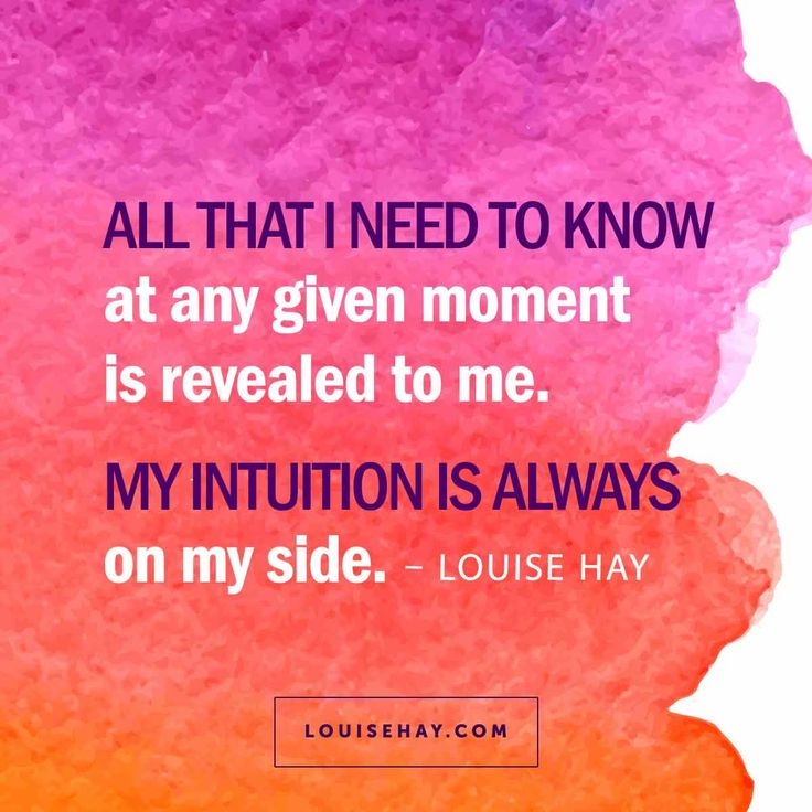 All that I need to know at any given moment is revealed to me. My intuition is always on my side.