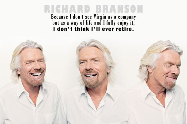 """""""Because I don't see Virgin as a company but as a way of life and I fully enjoy it, I don't think I'll ever retire."""""""