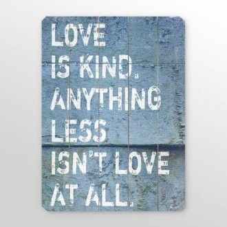 Love is kind. Anything less isn't love at all.