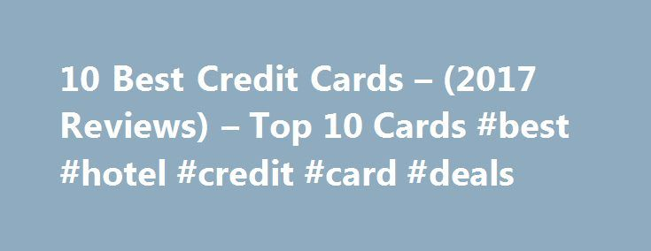 10 Best Credit Cards – (2017 Reviews) – Top 10 Cards #best #hotel #credit #card #deals http://nigeria.nef2.com/10-best-credit-cards-2017-reviews-top-10-cards-best-hotel-credit-card-deals/  # 2017's Top 10 Credit Cards Below are our staff's brand-new rankings of 2017's best credit cards. Whether you prefer low APR's, cash back, or any other perk, these top 10 credit cards are the best of the best: The credit card offers that appear on this site are from credit card companies from which…