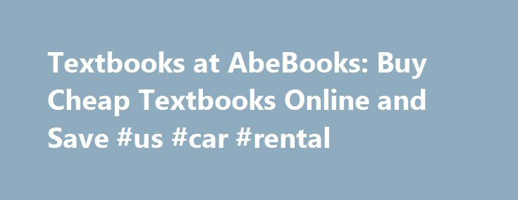 Textbooks at AbeBooks: Buy Cheap Textbooks Online and Save #us #car #rental http://rental.remmont.com/textbooks-at-abebooks-buy-cheap-textbooks-online-and-save-us-car-rental/  #cheap textbook rentals # Cheap Textbooks Have you ever wondered how AbeBooks.com can afford to sell such cheap textbooks? Probably not. Most students don't care about why our prices are so low as long as we can continue to offer cheap textbooks and savings up to 90% off list price (and of course, free shipping...