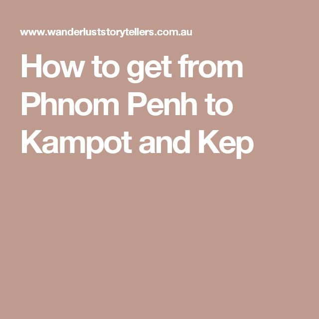 How to get from Phnom Penh to Kampot and Kep