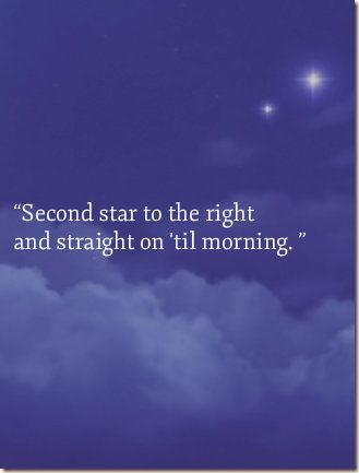 """""""Second star to the right and straight on 'til morning. """""""