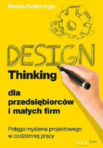 Design thinking dla przedsiębiorców i małych firm. Potęga myślenia projektowego w codziennej pracy  Autor: Beverly Rudkin Ingle