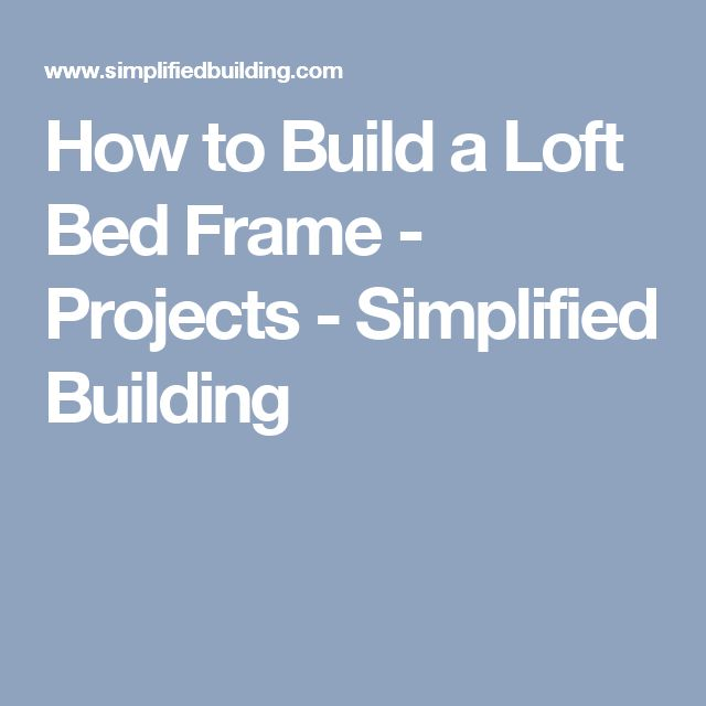 How to Build a Loft Bed Frame - Projects - Simplified Building