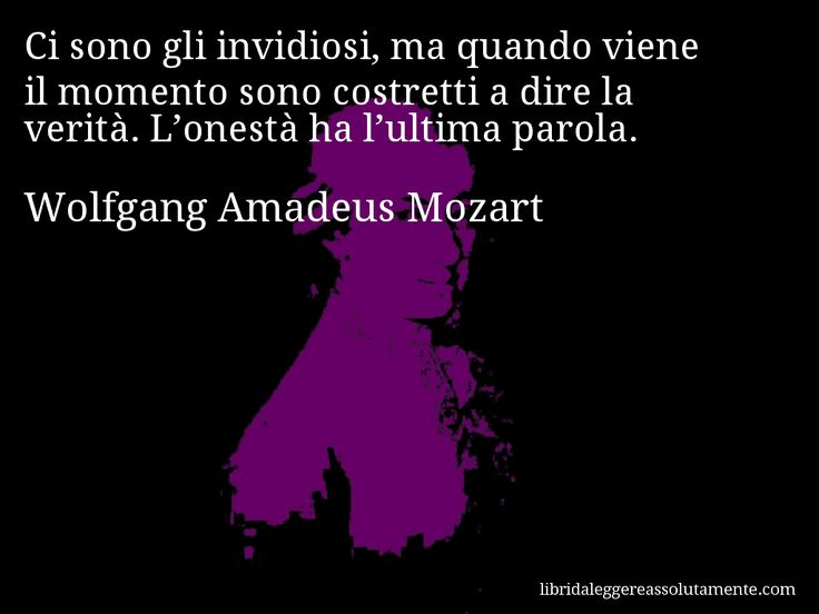 Aforisma di Wolfgang Amadeus Mozart : Ci sono gli invidiosi, ma quando viene il momento sono costretti a dire la verità. L'onestà ha l'ultima parola.