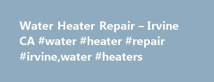 Water Heater Repair – Irvine CA #water #heater #repair #irvine,water #heaters http://debt.nef2.com/water-heater-repair-irvine-ca-water-heater-repair-irvinewater-heaters/  # Water Heater Repair Irvine Home Water Heater Repair Irvine Before you shell out hundreds of dollars for a storage-tank heater or thousands for a tankless or solar model, see whether your old water heater can be fixed. A corroded storage-tank model is history. But a leaky drain or pressure-relief valve or a burned-out…