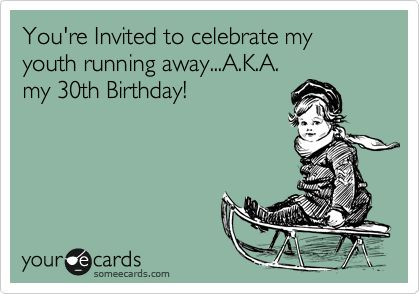 You're Invited to celebrate my youth running away...A.K.A. my 30th Birthday!   Birthday Party Ecard   someecards.com
