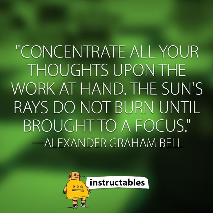 """""""Concentrate all your thoughts upon the work at hand. The sun's rays do not burn until brought to a focus."""" —Alexander Graham Bell"""