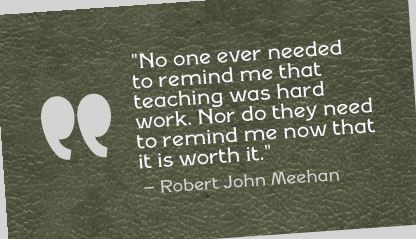 """No one ever needed to remind me that teaching was hard work. Nor do they need to remind me now that it is worth it."" Robert John Meehan"