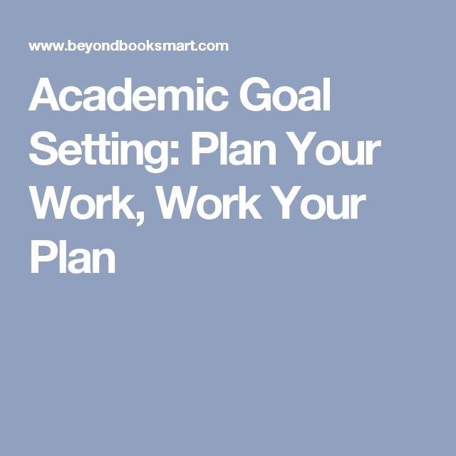 Academic Goal Setting: Plan Your Work, Work Your Plan