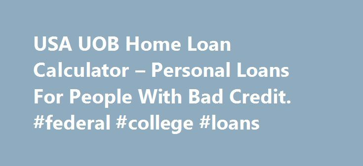 USA UOB Home Loan Calculator – Personal Loans For People With Bad Credit. #federal #college #loans http://france.remmont.com/usa-uob-home-loan-calculator-personal-loans-for-people-with-bad-credit-federal-college-loans/  #house loan calculator # UOB Home L