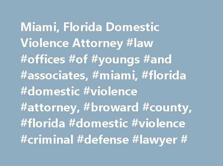 Miami, Florida Domestic Violence Attorney #law #offices #of #youngs #and #associates, #miami, #florida #domestic #violence #attorney, #broward #county, #florida #domestic #violence #criminal #defense #lawyer # http://france.nef2.com/miami-florida-domestic-violence-attorney-law-offices-of-youngs-and-associates-miami-florida-domestic-violence-attorney-broward-county-florida-domestic-violence-criminal-defense/  # State charges relating to domestic violence can be very serious depending on the…