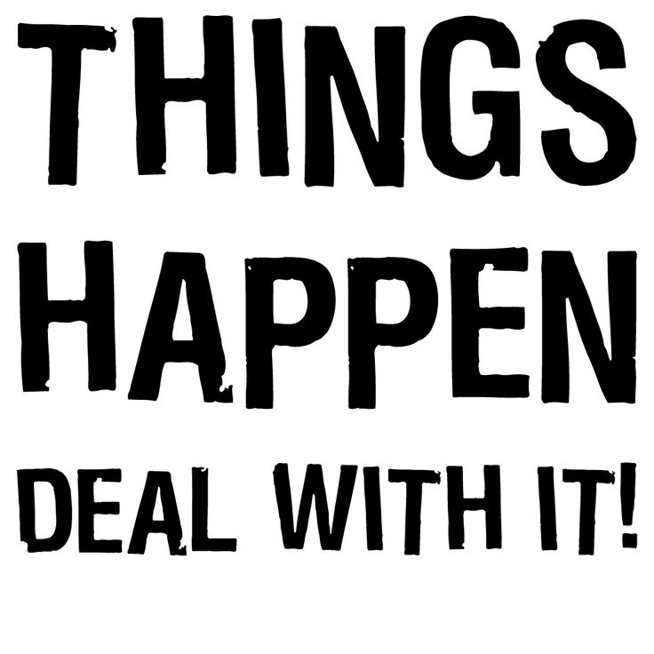 "It can be distressing to think that bad things happen merely through chance or accident. But they do. And we have to deal with it. It's time to be real with a ""Things Happen - Deal With It!"" design."