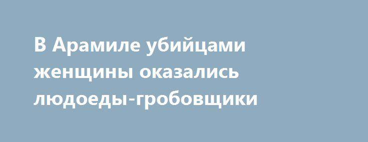 В Арамиле убийцами женщины оказались людоеды-гробовщики https://apral.ru/2017/09/10/v-aramile-ubijtsami-zhenshhiny-okazalis-lyudoedy-grobovshhiki.html  В городе Арамиль, находящемся в Свердловской области, была изнасилована и зверски убита женщина. Следователи установили, насильниками, убийцами и, при том, людоедами оказались гробовщики, ранее работавшие в ритуальном агентстве. В Арамиле был найден изувеченный труп женщины, у которой отсутствовали икроножные мышцы, срезанные до кости. Помимо…