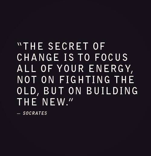 """""""The secret of change is to focus all of your energy, not on fighting the old, but on building the new."""" ~ Socrates"""