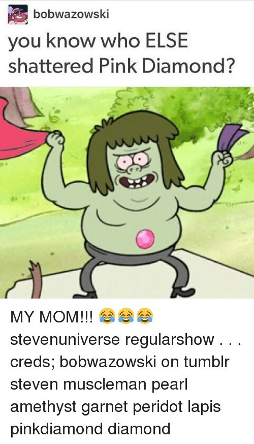 Memes, Tumblr, and Amethyst: bobwazowski you know who ELSE shattered Pink Diamond? MY MOM!!! stevenuniverse regularshow . . . creds; bobwazowski on tumblr steven muscleman pearl amethyst garnet peridot lapis pinkdiamond diamond