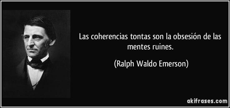 Las coherencias tontas son la obsesión de las mentes ruines. (Ralph Waldo Emerson)