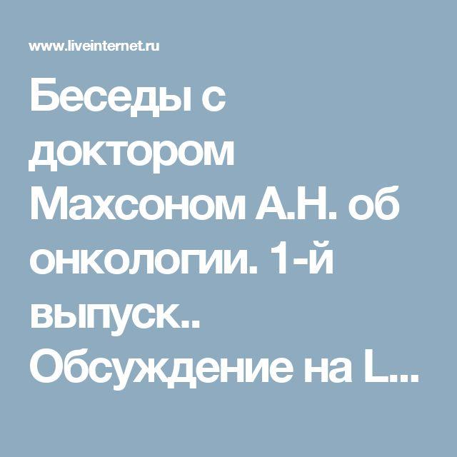 Беседы с доктором Махсоном А.Н. об онкологии. 1-й выпуск.. Обсуждение на LiveInternet - Российский Сервис Онлайн-Дневников