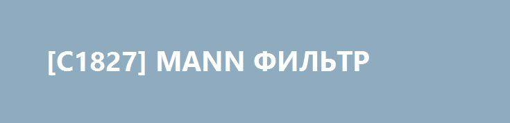 [C1827] MANN ФИЛЬТР http://autotorservice.ru/products/51601-c1827-mann-filtr  [C1827] MANN ФИЛЬТР со скидкой 106 рублей. Подробнее о предложении на странице: http://autotorservice.ru/products/51601-c1827-mann-filtr